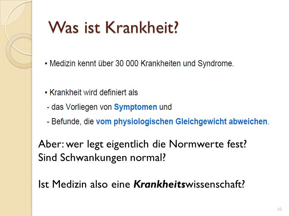 Was ist Krankheit? 10 Aber: wer legt eigentlich die Normwerte fest? Sind Schwankungen normal? Ist Medizin also eine Krankheitswissenschaft?