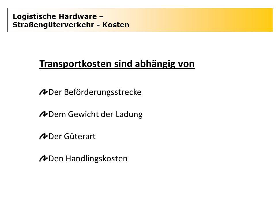 Logistische Hardware – Straßengüterverkehr - Kosten Transportkosten sind abhängig von Der Beförderungsstrecke Dem Gewicht der Ladung Der Güterart Den