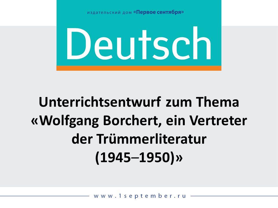 Unterrichtsentwurf zum Thema «Wolfgang Borchert, ein Vertreter der Trümmerliteratur (1945–1950)»