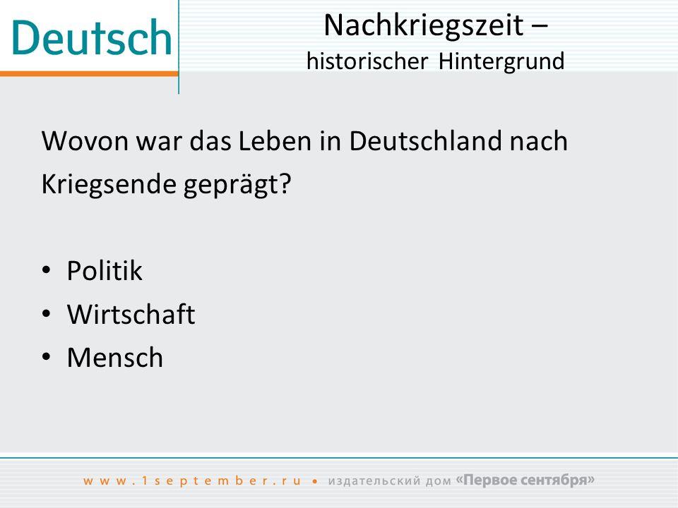 Nachkriegszeit ‒ historischer Hintergrund Wovon war das Leben in Deutschland nach Kriegsende geprägt? Politik Wirtschaft Mensch