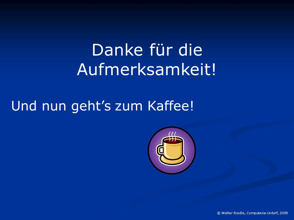 © Walter Riedle, Computeria-Urdorf, 2009 Danke für die Aufmerksamkeit! Und nun geht's zum Kaffee!