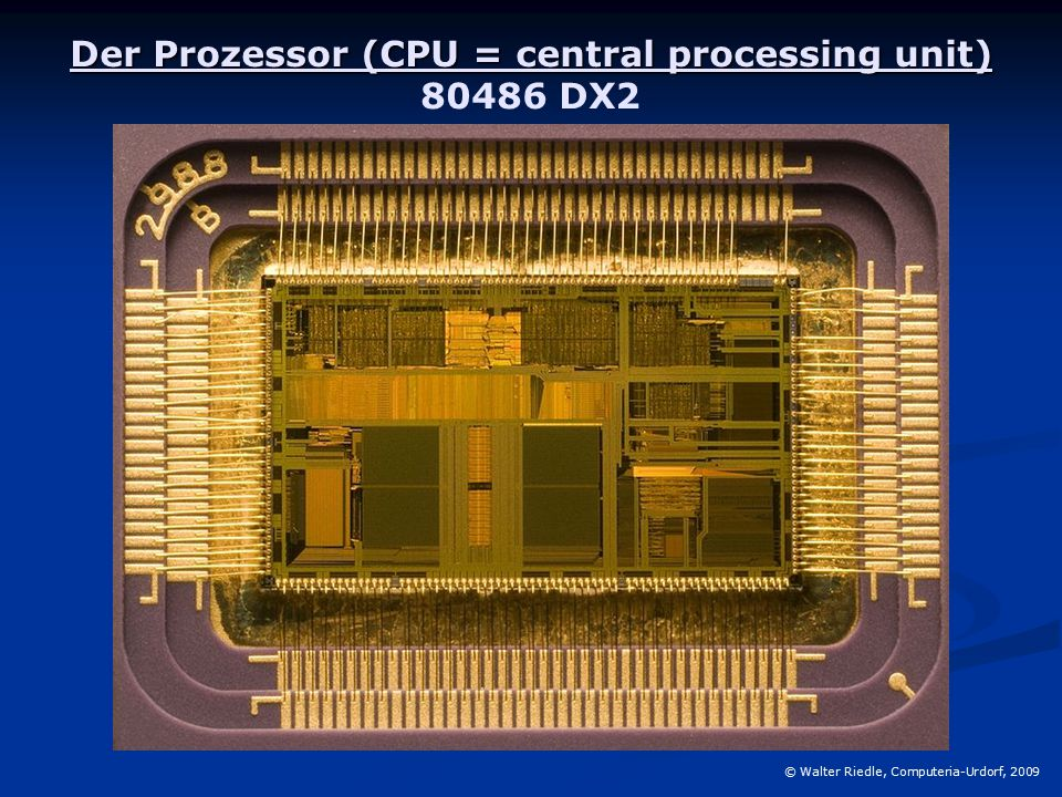Der Prozessor (CPU = central processing unit) Der Prozessor (CPU = central processing unit) 80486 DX2 © Walter Riedle, Computeria-Urdorf, 2009