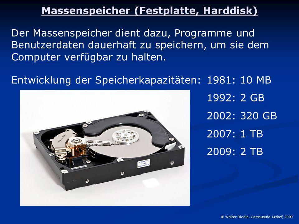 Massenspeicher (Festplatte, Harddisk) © Walter Riedle, Computeria-Urdorf, 2009 Der Massenspeicher dient dazu, Programme und Benutzerdaten dauerhaft zu speichern, um sie dem Computer verfügbar zu halten.