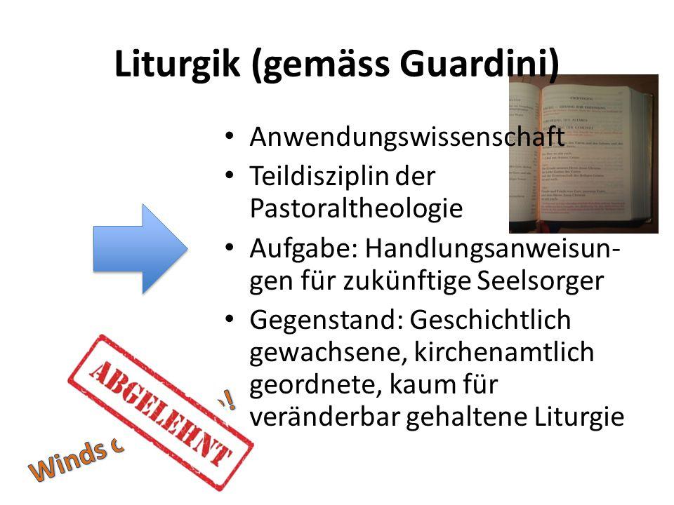 Liturgik (gemäss Guardini) Anwendungswissenschaft Teildisziplin der Pastoraltheologie Aufgabe: Handlungsanweisun- gen für zukünftige Seelsorger Gegens