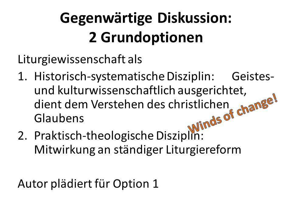 Gegenwärtige Diskussion: 2 Grundoptionen Liturgiewissenschaft als 1.Historisch-systematische Disziplin: Geistes- und kulturwissenschaftlich ausgericht