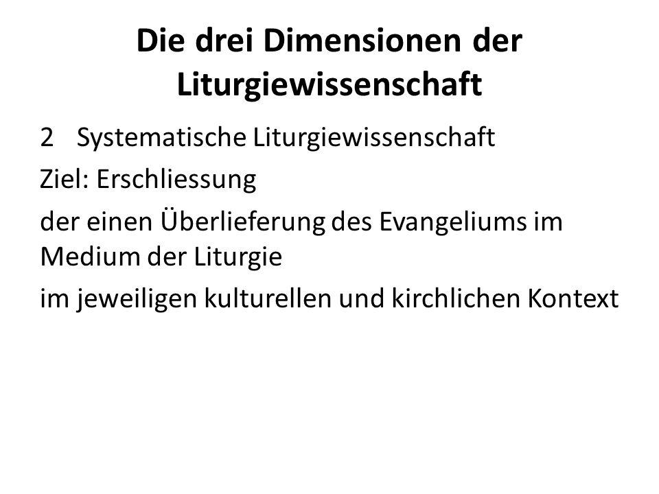 Die drei Dimensionen der Liturgiewissenschaft 2Systematische Liturgiewissenschaft Ziel: Erschliessung der einen Überlieferung des Evangeliums im Medium der Liturgie im jeweiligen kulturellen und kirchlichen Kontext