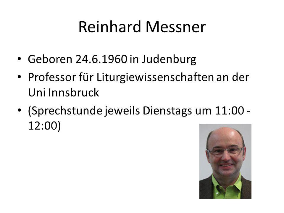 Reinhard Messner Geboren 24.6.1960 in Judenburg Professor für Liturgiewissenschaften an der Uni Innsbruck (Sprechstunde jeweils Dienstags um 11:00 - 1