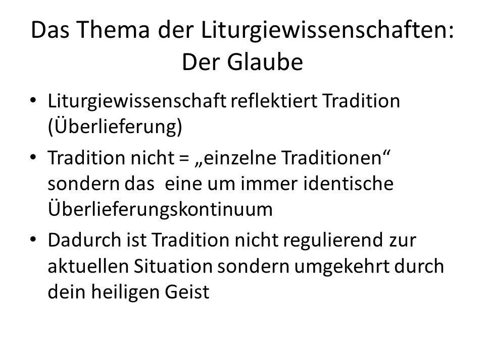 """Das Thema der Liturgiewissenschaften: Der Glaube Liturgiewissenschaft reflektiert Tradition (Überlieferung) Tradition nicht = """"einzelne Traditionen sondern das eine um immer identische Überlieferungskontinuum Dadurch ist Tradition nicht regulierend zur aktuellen Situation sondern umgekehrt durch dein heiligen Geist"""