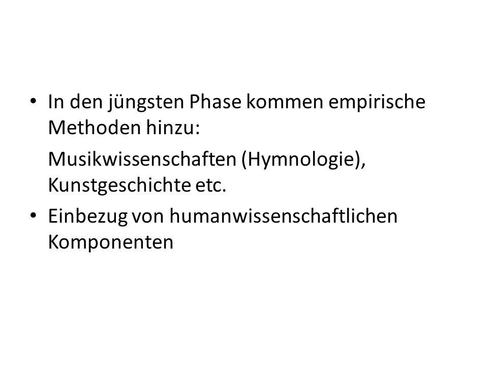 In den jüngsten Phase kommen empirische Methoden hinzu: Musikwissenschaften (Hymnologie), Kunstgeschichte etc.