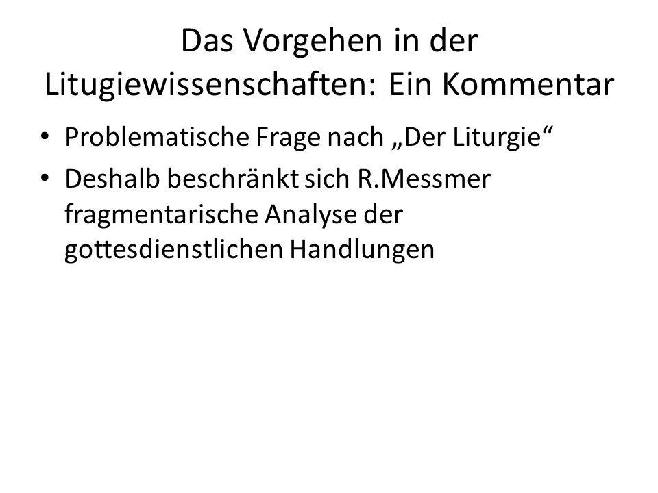 """Das Vorgehen in der Litugiewissenschaften: Ein Kommentar Problematische Frage nach """"Der Liturgie"""" Deshalb beschränkt sich R.Messmer fragmentarische An"""
