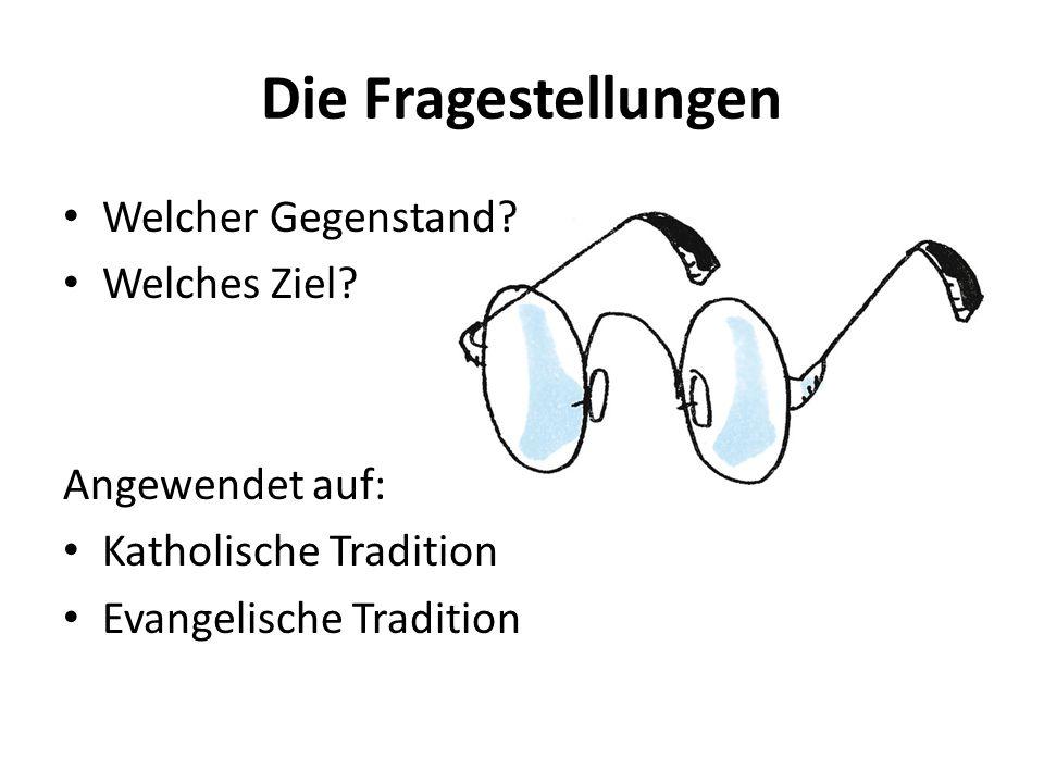 Die Fragestellungen Welcher Gegenstand? Welches Ziel? Angewendet auf: Katholische Tradition Evangelische Tradition