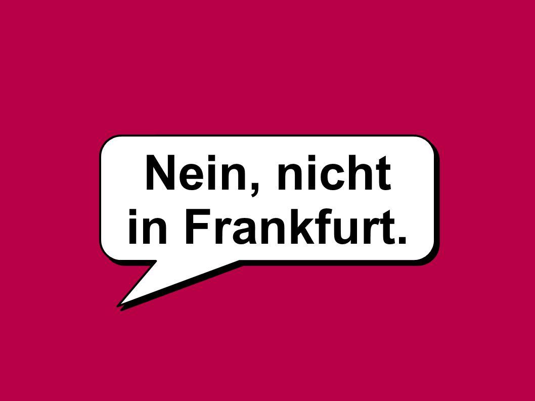 Nein, nicht in Frankfurt.