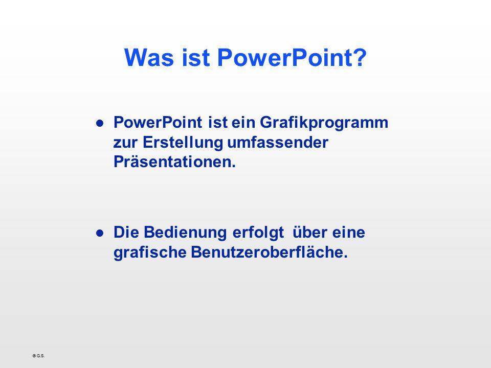 © G.S. Was ist PowerPoint? l PowerPoint ist ein Grafikprogramm zur Erstellung umfassender Präsentationen. l Die Bedienung erfolgt über eine grafische