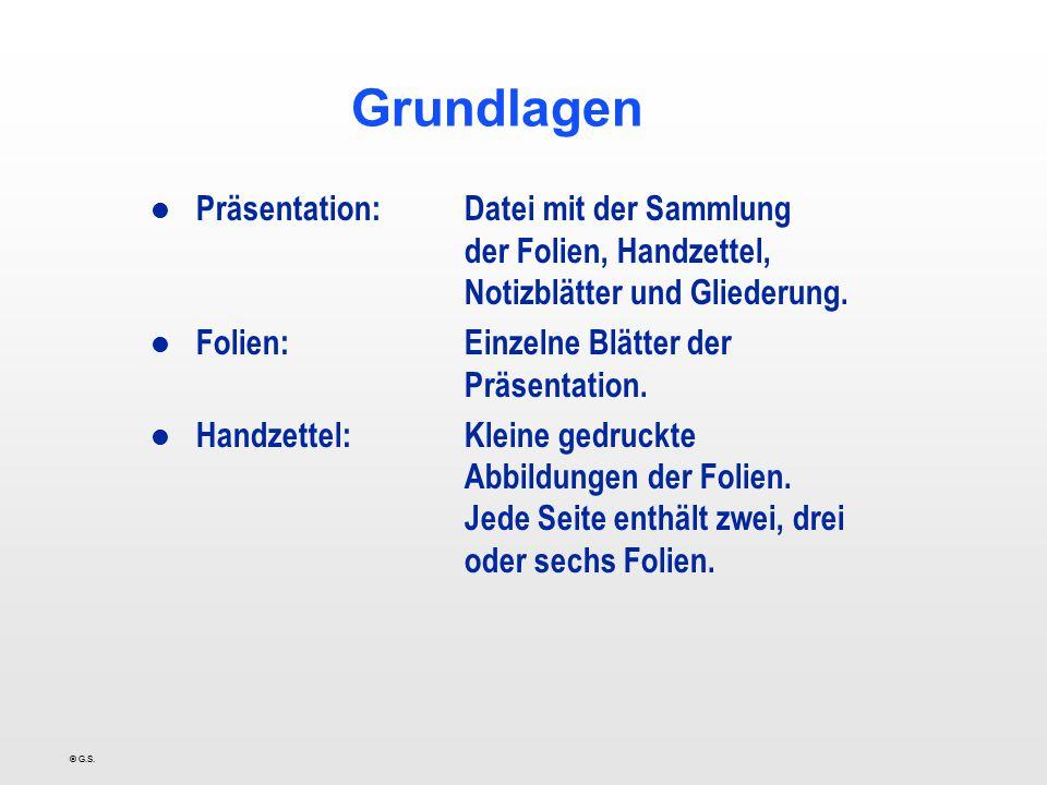 © G.S. Grundlagen l Präsentation:Datei mit der Sammlung der Folien, Handzettel, Notizblätter und Gliederung. l Folien:Einzelne Blätter der Präsentatio