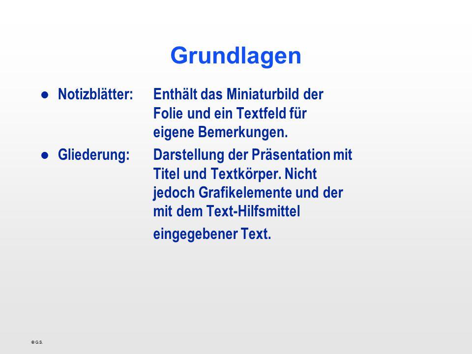 © G.S. Grundlagen l Notizblätter:Enthält das Miniaturbild der Folie und ein Textfeld für eigene Bemerkungen. l Gliederung:Darstellung der Präsentation