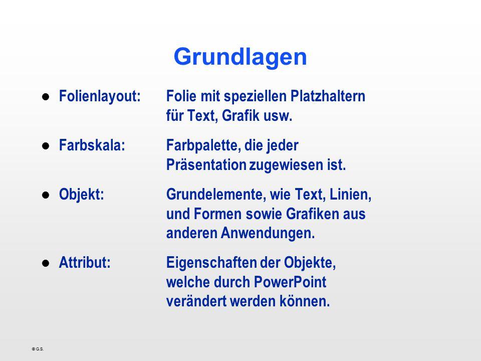 © G.S. Grundlagen l Folienlayout:Folie mit speziellen Platzhaltern für Text, Grafik usw. l Farbskala:Farbpalette, die jeder Präsentation zugewiesen is