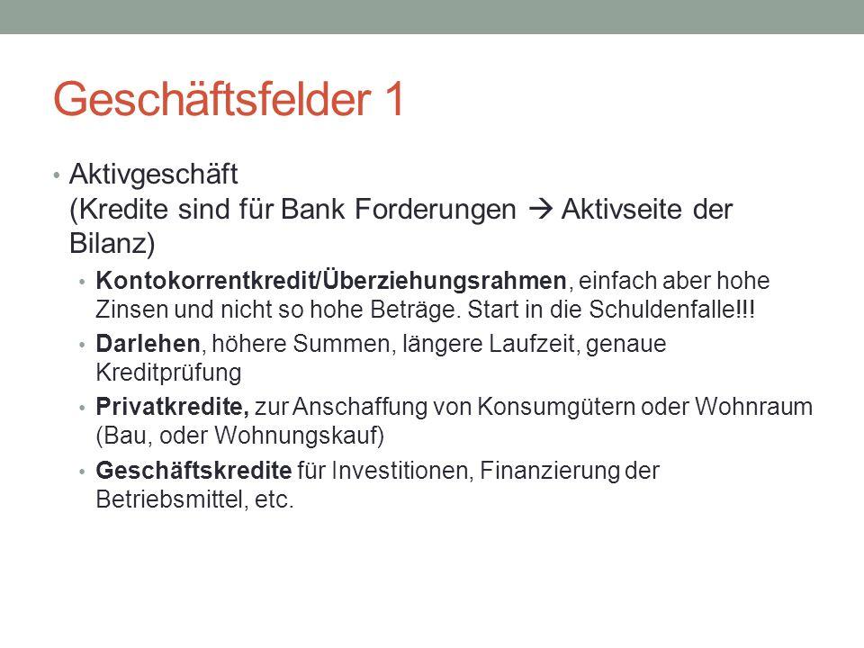 Geschäftsfelder 1 Aktivgeschäft (Kredite sind für Bank Forderungen  Aktivseite der Bilanz) Kontokorrentkredit/Überziehungsrahmen, einfach aber hohe Zinsen und nicht so hohe Beträge.