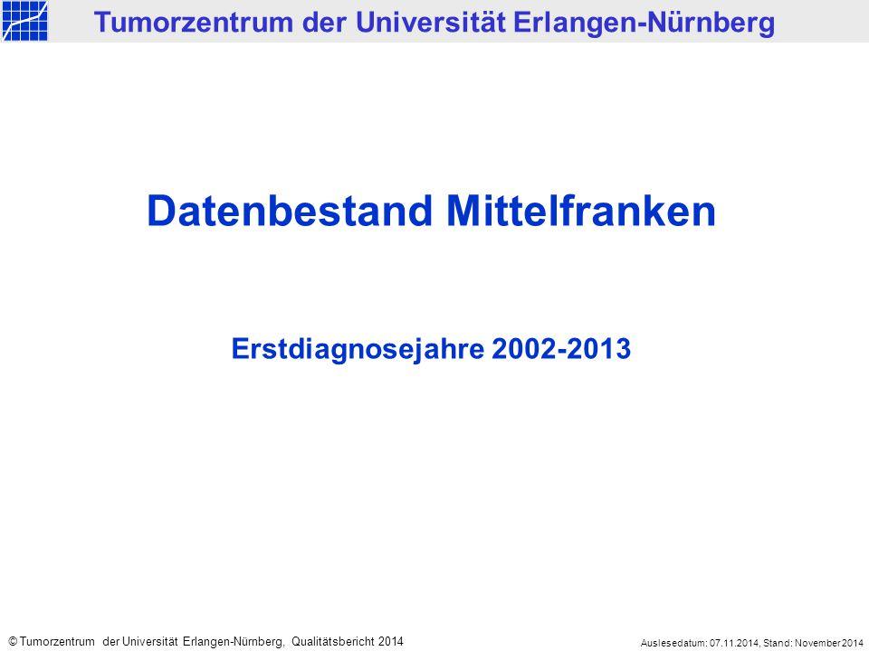 Datenbestand Mittelfranken Erstdiagnosejahre 2002-2013 Tumorzentrum der Universität Erlangen-Nürnberg © Tumorzentrum der Universität Erlangen-Nürnberg, Qualitätsbericht 2014 Auslesedatum: 07.11.2014, Stand: November 2014