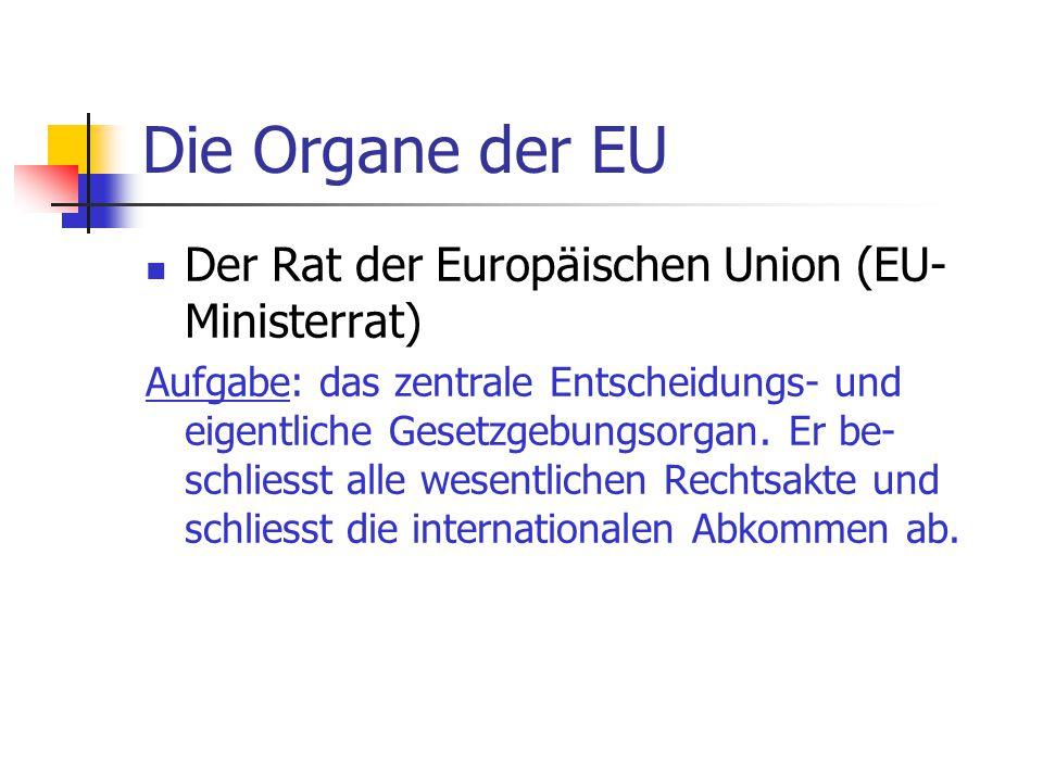 Die Organe der EU Der Rat der Europäischen Union (EU- Ministerrat) Aufgabe: das zentrale Entscheidungs- und eigentliche Gesetzgebungsorgan. Er be- sch