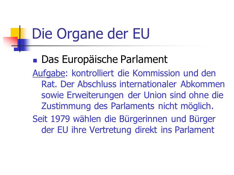 Die Organe der EU Das Europäische Parlament Aufgabe: kontrolliert die Kommission und den Rat. Der Abschluss internationaler Abkommen sowie Erweiterung
