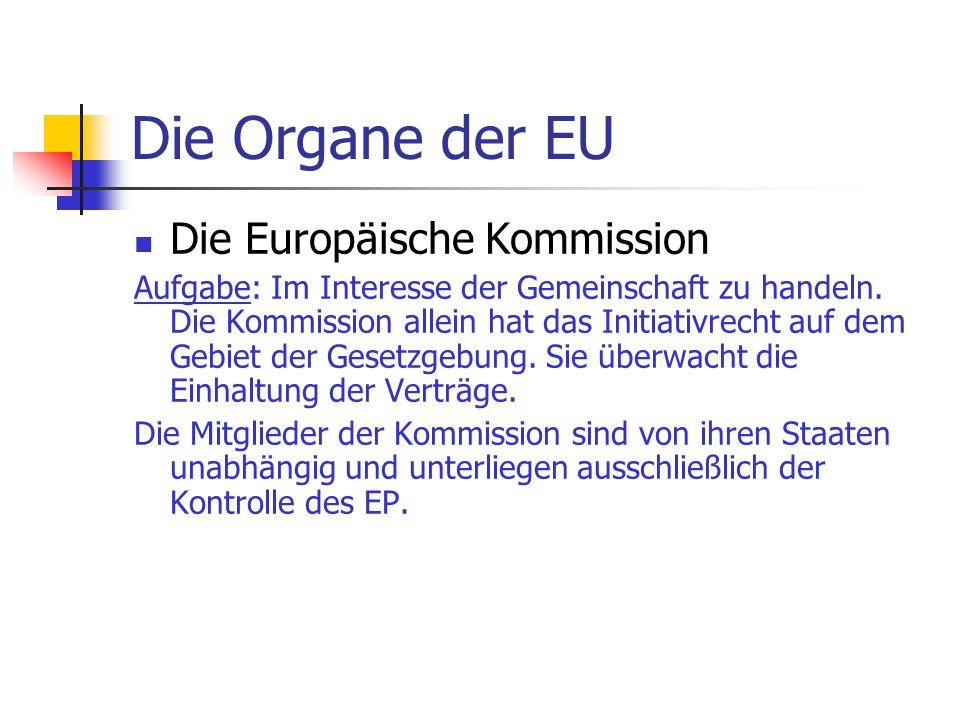 Die Organe der EU Die Europäische Kommission Aufgabe: Im Interesse der Gemeinschaft zu handeln. Die Kommission allein hat das Initiativrecht auf dem G