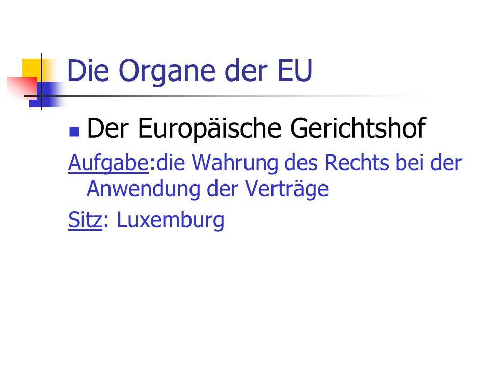 Die Organe der EU Der Europäische Gerichtshof Aufgabe:die Wahrung des Rechts bei der Anwendung der Verträge Sitz: Luxemburg