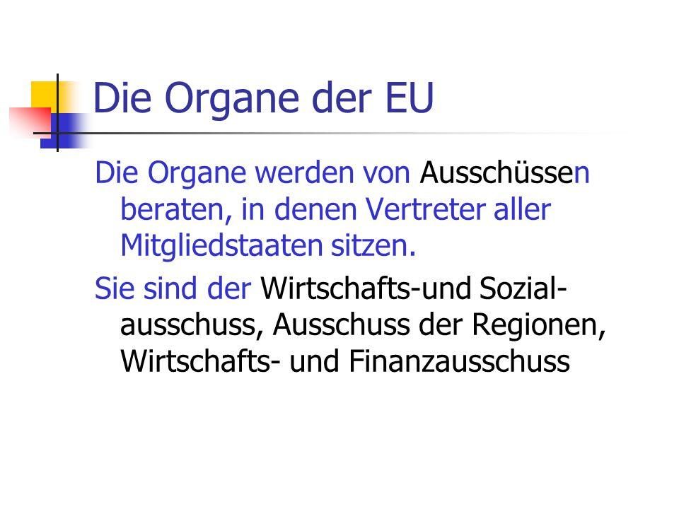 Die Organe der EU Die Organe werden von Ausschüssen beraten, in denen Vertreter aller Mitgliedstaaten sitzen. Sie sind der Wirtschafts-und Sozial- aus