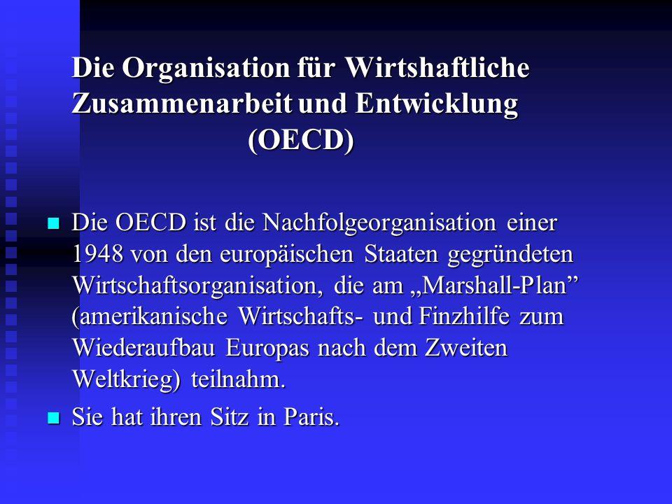 Die Organisation für Wirtshaftliche Zusammenarbeit und Entwicklung (OECD) Die OECD ist die Nachfolgeorganisation einer 1948 von den europäischen Staat