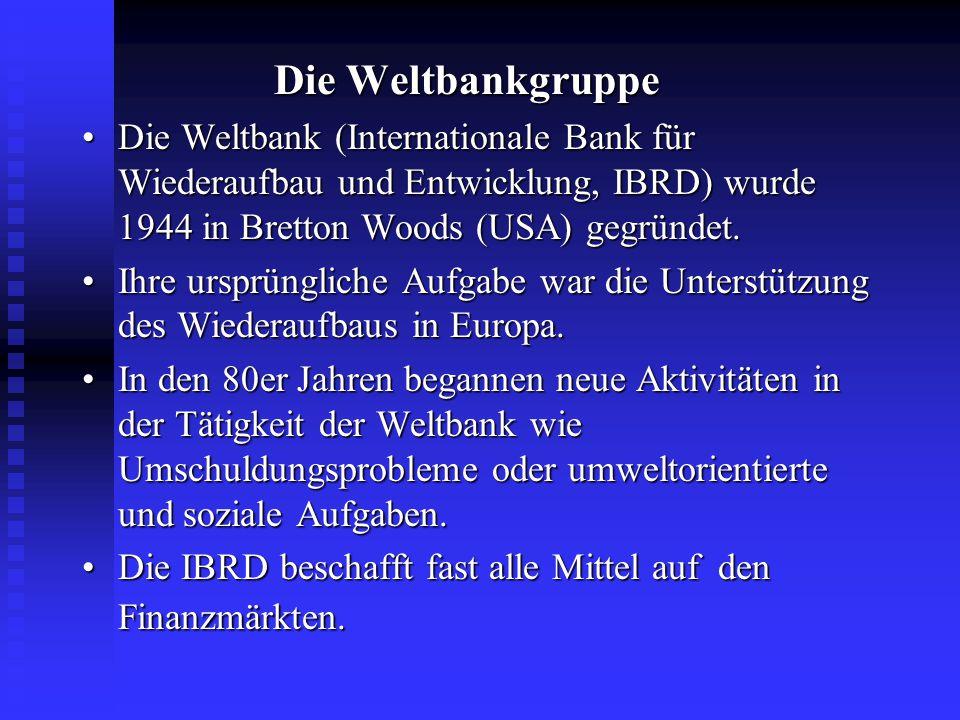 Die Weltbankgruppe Die Weltbank (Internationale Bank für Wiederaufbau und Entwicklung, IBRD) wurde 1944 in Bretton Woods (USA) gegründet.Die Weltbank