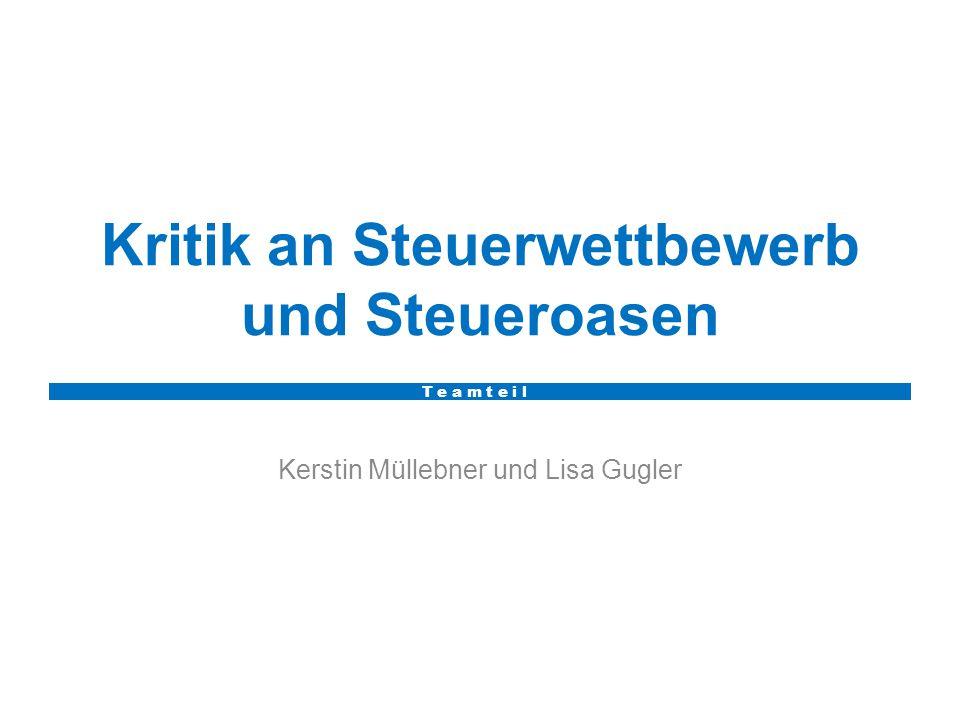 Kritik an Steuerwettbewerb und Steueroasen Kerstin Müllebner und Lisa Gugler T e a m t e i l
