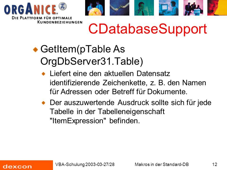 VBA-Schulung 2003-03-27/28Makros in der Standard-DB12 CDatabaseSupport GetItem(pTable As OrgDbServer31.Table) Liefert eine den aktuellen Datensatz ide