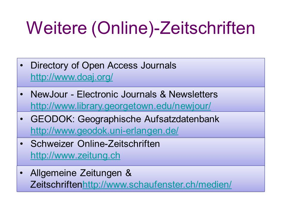 Weitere (Online)-Zeitschriften Schweizer Online-Zeitschriften     Schweizer Online-Zeitschriften     Allgemeine Zeitungen & Zeitschriftenhttp://   Allgemeine Zeitungen & Zeitschriftenhttp://   Directory of Open Access Journals     Directory of Open Access Journals     NewJour - Electronic Journals & Newsletters     NewJour - Electronic Journals & Newsletters     GEODOK: Geographische Aufsatzdatenbank     GEODOK: Geographische Aufsatzdatenbank
