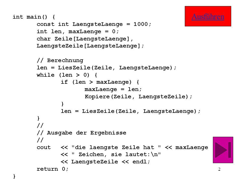 2 int main() { const int LaengsteLaenge = 1000; int len, maxLaenge = 0; char Zeile[LaengsteLaenge], LaengsteZeile[LaengsteLaenge]; // Berechnung len = LiesZeile(Zeile, LaengsteLaenge); while (len > 0) { if (len > maxLaenge) { maxLaenge = len; Kopiere(Zeile, LaengsteZeile); } len = LiesZeile(Zeile, LaengsteLaenge); } // // Ausgabe der Ergebnisse // cout<< die laengste Zeile hat << maxLaenge << Zeichen, sie lautet:\n << LaengsteZeile << endl; return 0; } Ausführen