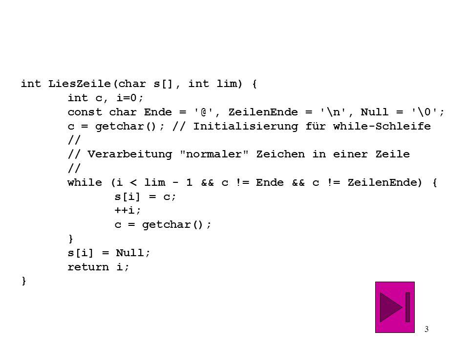 3 int LiesZeile(char s[], int lim) { int c, i=0; const char Ende = @ , ZeilenEnde = \n , Null = \0 ; c = getchar(); // Initialisierung für while-Schleife // // Verarbeitung normaler Zeichen in einer Zeile // while (i < lim - 1 && c != Ende && c != ZeilenEnde) { s[i] = c; ++i; c = getchar(); } s[i] = Null; return i; }