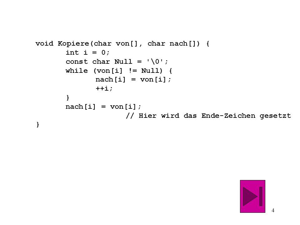 4 void Kopiere(char von[], char nach[]) { int i = 0; const char Null = \0 ; while (von[i] != Null) { nach[i] = von[i]; ++i; } nach[i] = von[i]; // Hier wird das Ende-Zeichen gesetzt }