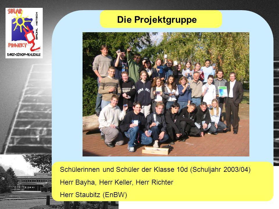 Die Projektgruppe Schülerinnen und Schüler der Klasse 10d (Schuljahr 2003/04) Herr Bayha, Herr Keller, Herr Richter Herr Staubitz (EnBW)