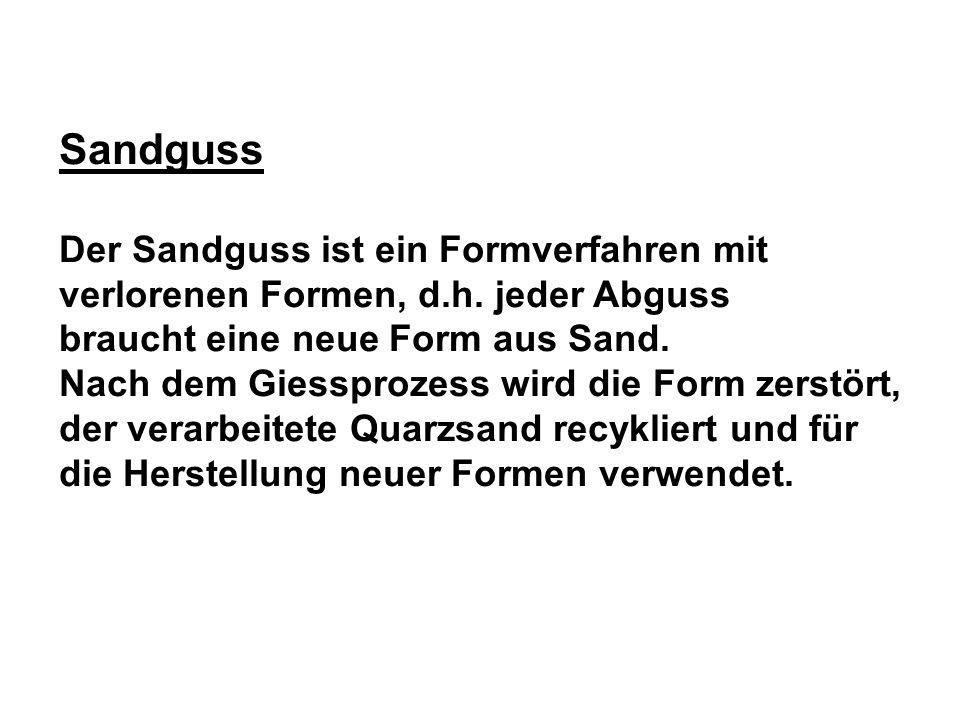 Sandguss Der Sandguss ist ein Formverfahren mit verlorenen Formen, d.h. jeder Abguss braucht eine neue Form aus Sand. Nach dem Giessprozess wird die F