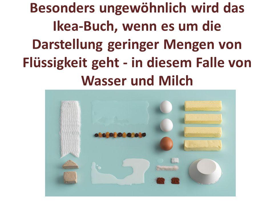 Besonders ungewöhnlich wird das Ikea-Buch, wenn es um die Darstellung geringer Mengen von Flüssigkeit geht - in diesem Falle von Wasser und Milch