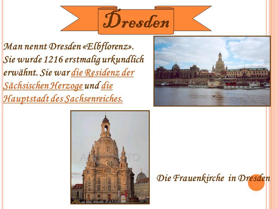 Man nennt Dresden «Elbflorenz». Sie wurde 1216 erstmalig urkundlich erwähnt. Sie war die Residenz der Sächsischen Herzoge und die Hauptstadt des Sachs
