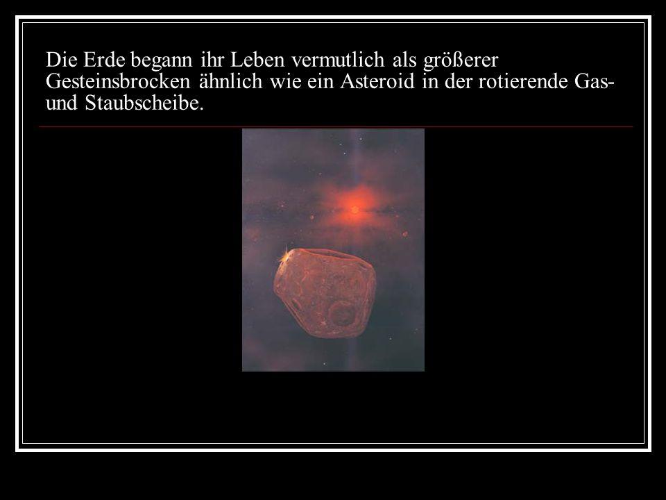 Die Erde begann ihr Leben vermutlich als größerer Gesteinsbrocken ähnlich wie ein Asteroid in der rotierende Gas- und Staubscheibe.