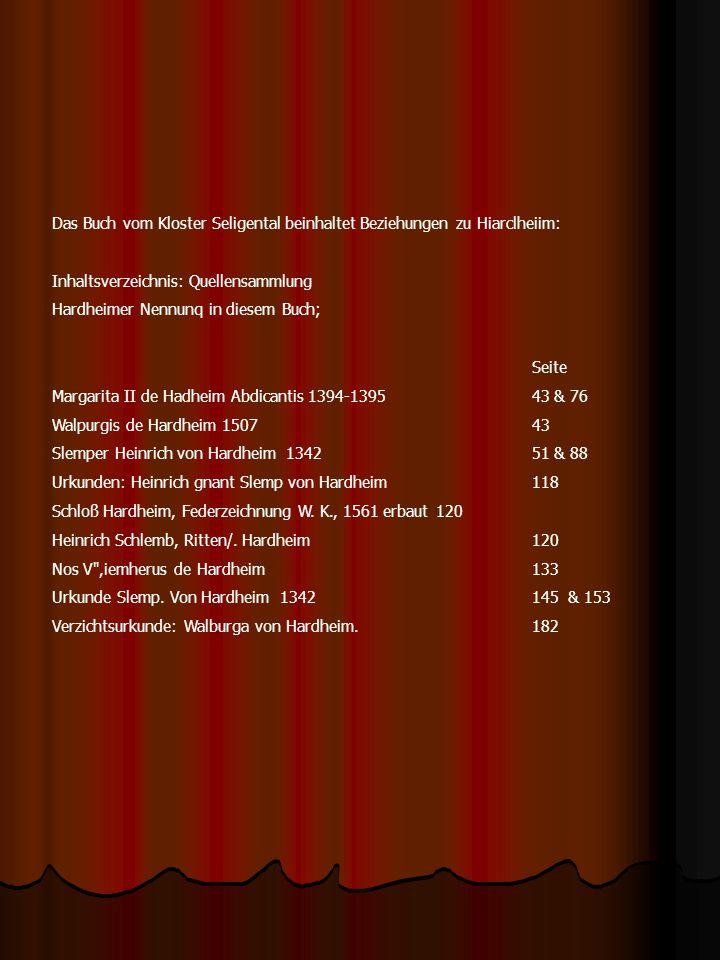 Das Buch vom Kloster Seligental beinhaltet Beziehungen zu Hiarclheiim: Inhaltsverzeichnis: Quellensammlung Hardheimer Nennunq in diesem Buch; Seite Margarita II de Hadheim Abdicantis 1394-139543 & 76 Walpurgis de Hardheim 150743 Slemper Heinrich von Hardheim 134251 & 88 Urkunden: Heinrich gnant Slemp von Hardheim118 Schloß Hardheim, Federzeichnung W.