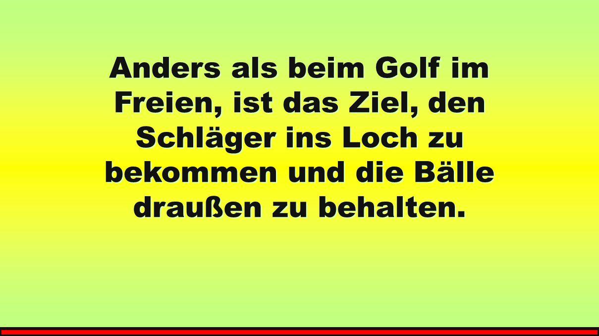 Anders als beim Golf im Freien, ist das Ziel, den Schläger ins Loch zu bekommen und die Bälle draußen zu behalten.