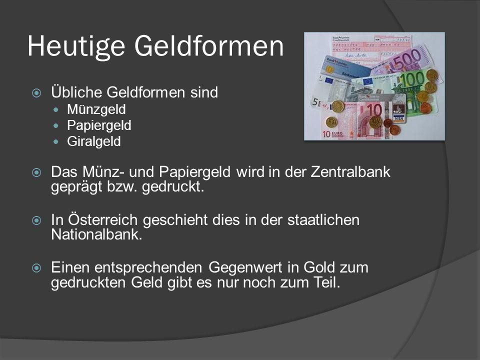 Heutige Geldformen  Übliche Geldformen sind Münzgeld Papiergeld Giralgeld  Das Münz- und Papiergeld wird in der Zentralbank geprägt bzw. gedruckt. 
