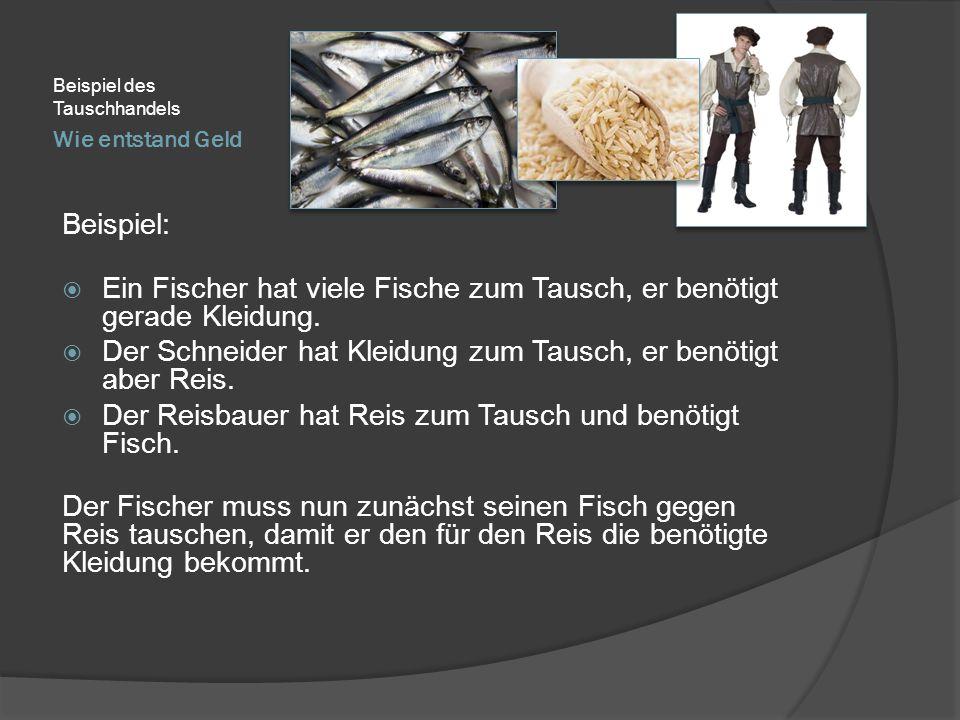 Wie entstand Geld Beispiel des Tauschhandels Beispiel:  Ein Fischer hat viele Fische zum Tausch, er benötigt gerade Kleidung.  Der Schneider hat Kle