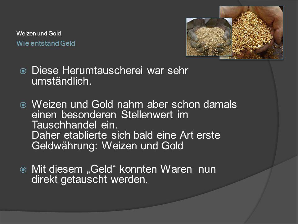 Wie entstand Geld Weizen und Gold  Diese Herumtauscherei war sehr umständlich.  Weizen und Gold nahm aber schon damals einen besonderen Stellenwert