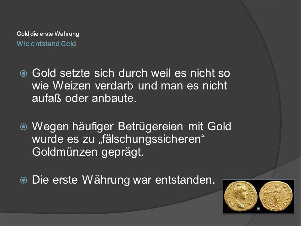 Wie entstand Geld Gold die erste Währung  Gold setzte sich durch weil es nicht so wie Weizen verdarb und man es nicht aufaß oder anbaute.  Wegen häu