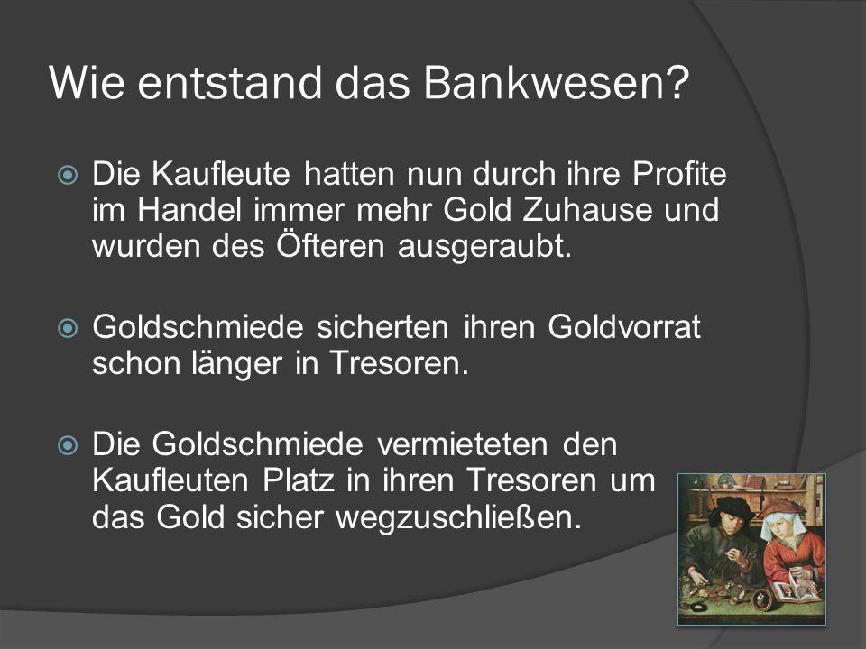 Wie entstand das Bankwesen?  Die Kaufleute hatten nun durch ihre Profite im Handel immer mehr Gold Zuhause und wurden des Öfteren ausgeraubt.  Golds