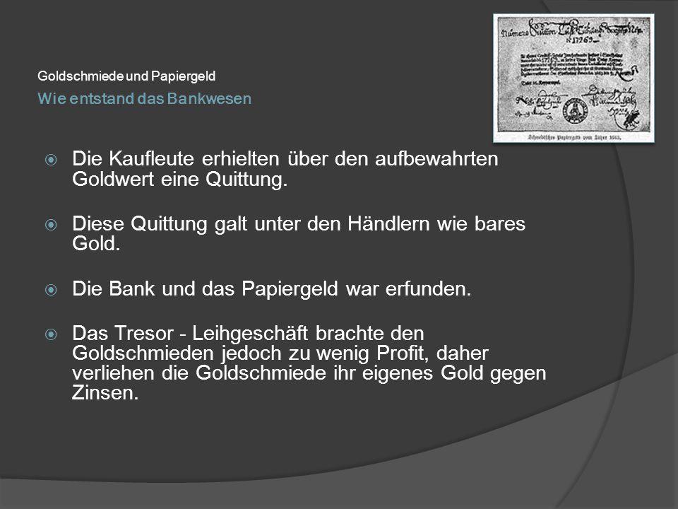 Wie entstand das Bankwesen Goldschmiede und Papiergeld  Die Kaufleute erhielten über den aufbewahrten Goldwert eine Quittung.  Diese Quittung galt u