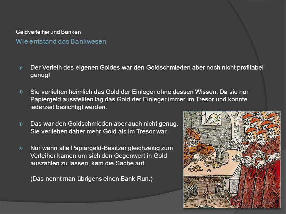Wie entstand das Bankwesen Geldverleiher und Banken  Der Verleih des eigenen Goldes war den Goldschmieden aber noch nicht profitabel genug!  Sie ver