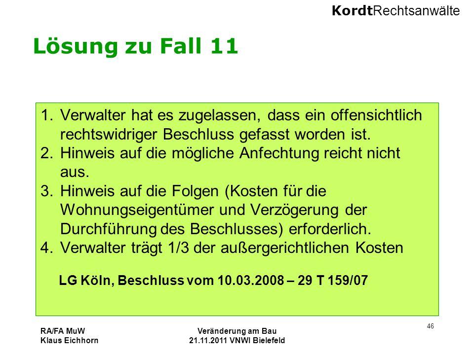 Kordt Rechtsanwälte RA/FA MuW Klaus Eichhorn Veränderung am Bau 21.11.2011 VNWI Bielefeld 46 Lösung zu Fall 11 1.Verwalter hat es zugelassen, dass ein
